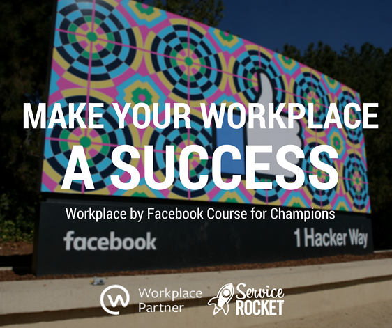 Make Your Workplace a Success. A Workplace by Facebook Course by ServiceRocket